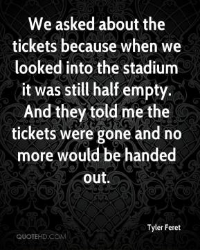 Tyler Feret  - We asked about the tickets because when we looked into the stadium it was still half empty. And they told me the tickets were gone and no more would be handed out.