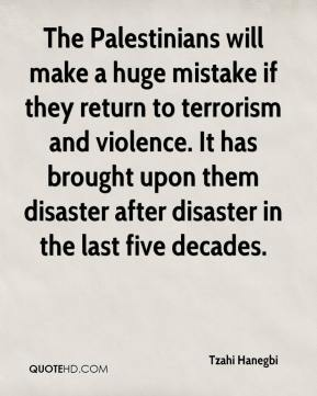 Tzahi Hanegbi  - The Palestinians will make a huge mistake if they return to terrorism and violence. It has brought upon them disaster after disaster in the last five decades.