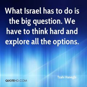 Tzahi Hanegbi  - What Israel has to do is the big question. We have to think hard and explore all the options.