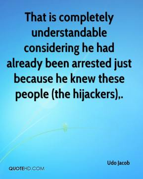 Udo Jacob  - That is completely understandable considering he had already been arrested just because he knew these people (the hijackers).