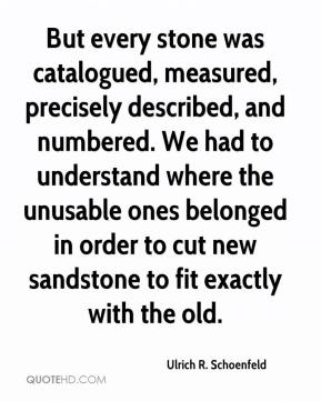 Ulrich R. Schoenfeld  - But every stone was catalogued, measured, precisely described, and numbered. We had to understand where the unusable ones belonged in order to cut new sandstone to fit exactly with the old.