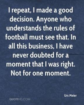 Urs Meier  - I repeat, I made a good decision. Anyone who understands the rules of football must see that. In all this business, I have never doubted for a moment that I was right. Not for one moment.