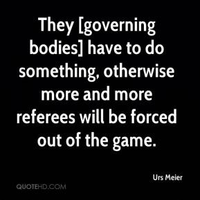Urs Meier  - They [governing bodies] have to do something, otherwise more and more referees will be forced out of the game.