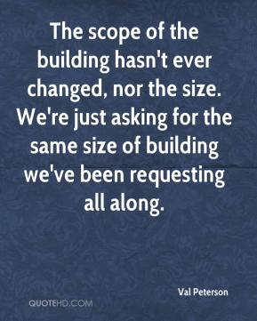 The scope of the building hasn't ever changed, nor the size. We're just asking for the same size of building we've been requesting all along.