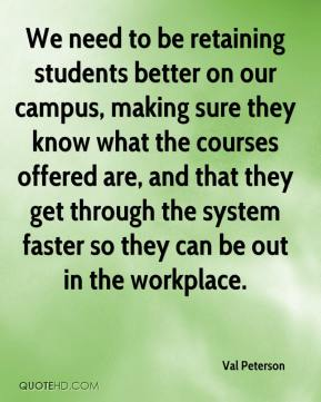 Val Peterson  - We need to be retaining students better on our campus, making sure they know what the courses offered are, and that they get through the system faster so they can be out in the workplace.