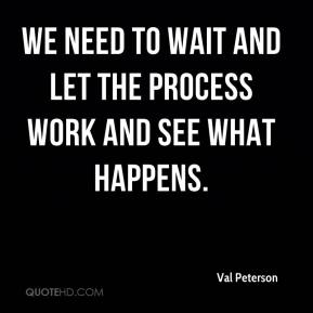 We need to wait and let the process work and see what happens.