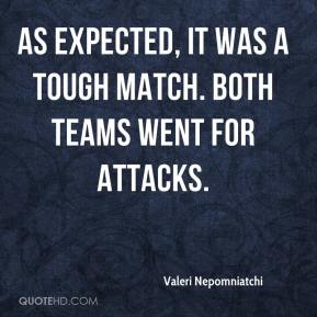 Valeri Nepomniatchi  - As expected, it was a tough match. Both teams went for attacks.