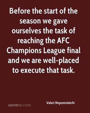 Valeri Nepomniatchi  - Before the start of the season we gave ourselves the task of reaching the AFC Champions League final and we are well-placed to execute that task.