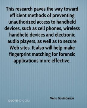 Venu Govindaraju  - This research paves the way toward efficient methods of preventing unauthorized access to handheld devices, such as cell phones, wireless handheld devices and electronic audio players, as well as to secure Web sites. It also will help make fingerprint matching for forensic applications more effective.