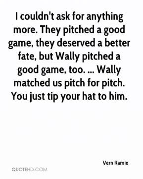 Vern Ramie  - I couldn't ask for anything more. They pitched a good game, they deserved a better fate, but Wally pitched a good game, too. ... Wally matched us pitch for pitch. You just tip your hat to him.