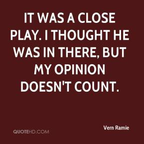 Vern Ramie  - It was a close play. I thought he was in there, but my opinion doesn't count.