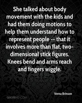 Verna Brinson  - She talked about body movement with the kids and had them doing motions to help them understand how to represent people -- that it involves more than flat, two-dimensional stick figures. Knees bend and arms reach and fingers wiggle.