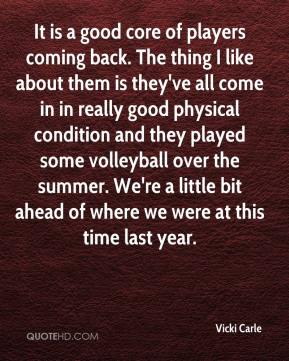 Vicki Carle  - It is a good core of players coming back. The thing I like about them is they've all come in in really good physical condition and they played some volleyball over the summer. We're a little bit ahead of where we were at this time last year.