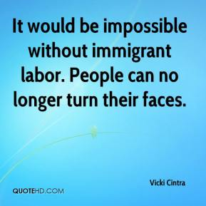 Vicki Cintra  - It would be impossible without immigrant labor. People can no longer turn their faces.