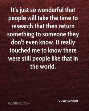 Vickie Schmitt  - It's just so wonderful that people will take the time to research that then return something to someone they don't even know. It really touched me to know there were still people like that in the world.