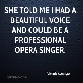 Victoria Avetisyan  - She told me I had a beautiful voice and could be a professional opera singer.