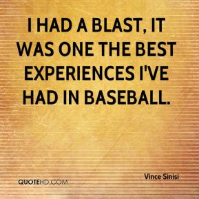 Vince Sinisi  - I had a blast, it was one the best experiences I've had in baseball.