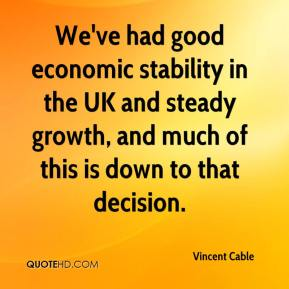 Vincent Cable  - We've had good economic stability in the UK and steady growth, and much of this is down to that decision.