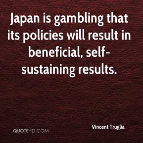 Vincent Truglia  - Japan is gambling that its policies will result in beneficial, self-sustaining results.