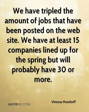 Vinessa Mundorff  - We have tripled the amount of jobs that have been posted on the web site. We have at least 15 companies lined up for the spring but will probably have 30 or more.