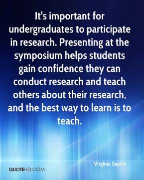 Virginia Sapiro  - It's important for undergraduates to participate in research. Presenting at the symposium helps students gain confidence they can conduct research and teach others about their research, and the best way to learn is to teach.