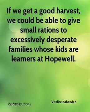Vitalice Kahendah  - If we get a good harvest, we could be able to give small rations to excessively desperate families whose kids are learners at Hopewell.