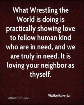 Vitalice Kahendah  - What Wrestling the World is doing is practically showing love to fellow human kind who are in need, and we are truly in need. It is loving your neighbor as thyself.