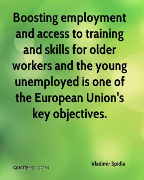 Vladimir Spidla  - Boosting employment and access to training and skills for older workers and the young unemployed is one of the European Union's key objectives.