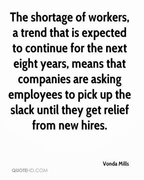 Vonda Mills  - The shortage of workers, a trend that is expected to continue for the next eight years, means that companies are asking employees to pick up the slack until they get relief from new hires.