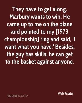 Walt Frazier  - They have to get along. Marbury wants to win. He came up to me on the plane and pointed to my [1973 championship] ring and said, 'I want what you have.' Besides, the guy has skills; he can get to the basket against anyone.