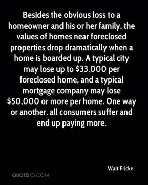 Walt Fricke  - Besides the obvious loss to a homeowner and his or her family, the values of homes near foreclosed properties drop dramatically when a home is boarded up. A typical city may lose up to $33,000 per foreclosed home, and a typical mortgage company may lose $50,000 or more per home. One way or another, all consumers suffer and end up paying more.