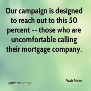 Walt Fricke  - Our campaign is designed to reach out to this 50 percent -- those who are uncomfortable calling their mortgage company.