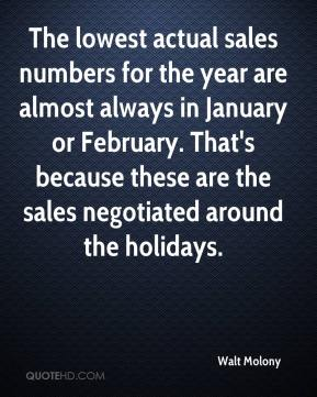 Walt Molony  - The lowest actual sales numbers for the year are almost always in January or February. That's because these are the sales negotiated around the holidays.