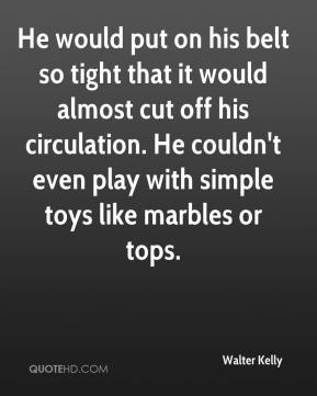 Walter Kelly  - He would put on his belt so tight that it would almost cut off his circulation. He couldn't even play with simple toys like marbles or tops.