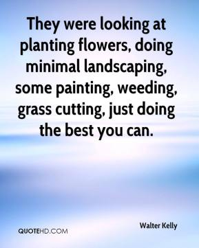Walter Kelly  - They were looking at planting flowers, doing minimal landscaping, some painting, weeding, grass cutting, just doing the best you can.