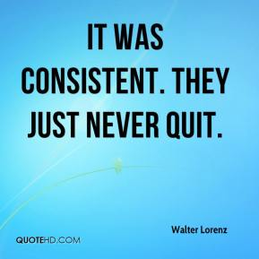 Walter Lorenz  - It was consistent. They just never quit.