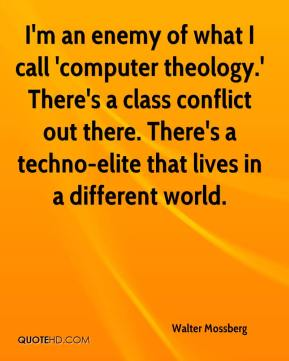 Walter Mossberg  - I'm an enemy of what I call 'computer theology.' There's a class conflict out there. There's a techno-elite that lives in a different world.