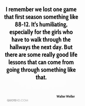 Walter Weller  - I remember we lost one game that first season something like 88-12. It's humiliating, especially for the girls who have to walk through the hallways the next day. But there are some really good life lessons that can come from going through something like that.