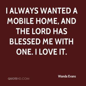 Wanda Evans  - I always wanted a mobile home, and the Lord has blessed me with one. I love it.