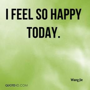Wang Jie  - I feel so happy today.