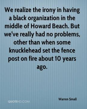 Warren Small  - We realize the irony in having a black organization in the middle of Howard Beach. But we've really had no problems, other than when some knucklehead set the fence post on fire about 10 years ago.