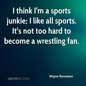 Wayne Renneisen  - I think I'm a sports junkie; I like all sports. It's not too hard to become a wrestling fan.