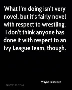 Wayne Renneisen  - What I'm doing isn't very novel, but it's fairly novel with respect to wrestling. I don't think anyone has done it with respect to an Ivy League team, though.