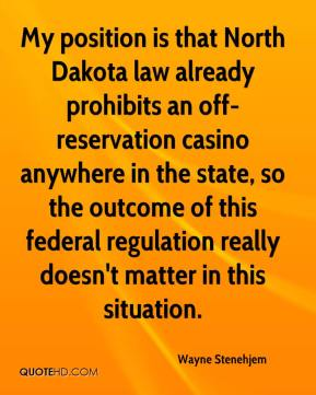 Wayne Stenehjem  - My position is that North Dakota law already prohibits an off-reservation casino anywhere in the state, so the outcome of this federal regulation really doesn't matter in this situation.