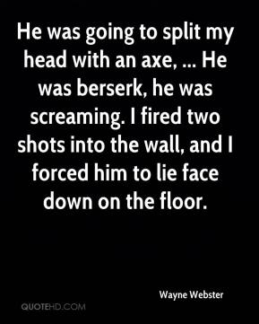 Wayne Webster  - He was going to split my head with an axe, ... He was berserk, he was screaming. I fired two shots into the wall, and I forced him to lie face down on the floor.