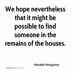 Wendelin Weingartner  - We hope nevertheless that it might be possible to find someone in the remains of the houses.