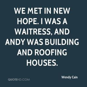 Wendy Cain  - We met in New Hope. I was a waitress, and Andy was building and roofing houses.
