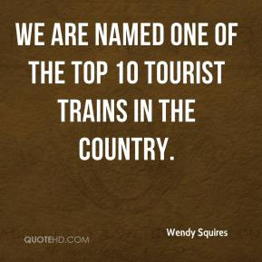 Wendy Squires  - We are named one of the Top 10 tourist trains in the country.