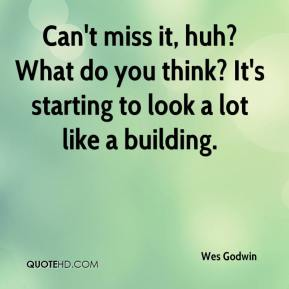 Wes Godwin  - Can't miss it, huh? What do you think? It's starting to look a lot like a building.