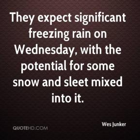 Wes Junker  - They expect significant freezing rain on Wednesday, with the potential for some snow and sleet mixed into it.